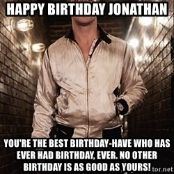 Ryan Gosling  - Happy Birthday Jonathan  You're the best birthday-have who has ever had birthday, ever. No other birthday is as good as yours!