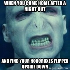 Angry Voldemort - when you come home after a night out and find your horcruxes flipped upside down