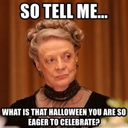 Dowager Countess of Grantham - So tell me... what is that Halloween you are so eager to celebrate?