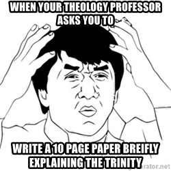 Jackie Chan face - When your theology professor asks you to write a 10 page paper breifly explaining the Trinity