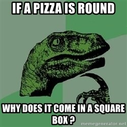 Philosoraptor - If a pizza is round why does it come in a square box ?