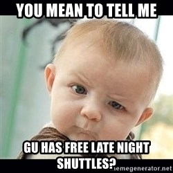Skeptical Baby Whaa? - you mean to tell me GU has free late night shuttles?