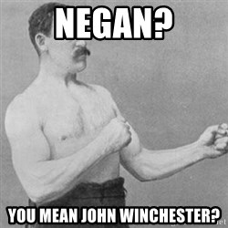 overly manly man - Negan? You mean John winchester?