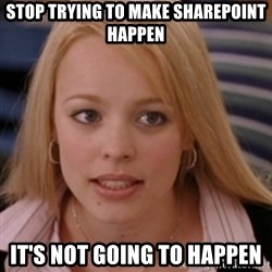 mean girls - stop trying to make sharepoint happen it's not going to happen
