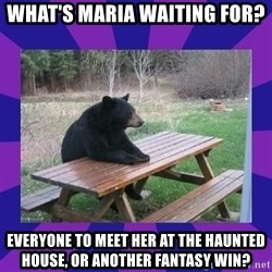 waiting bear - what's maria waiting for? Everyone to meet her at the haunted house, or another fantasy win?