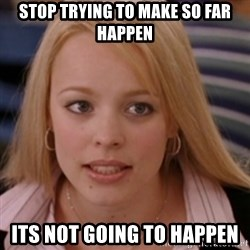 mean girls - STOP TRYING TO MAKE SO FAR HAPPEN ITS NOT GOING TO HAPPEN