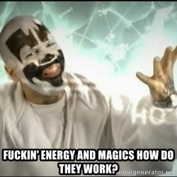 Insane Clown Posse -  Fuckin' energy and magics how do they work?