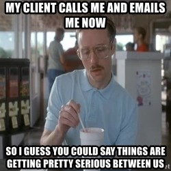 things are getting serious - My client calls me and emails me now So I guess you could say things are getting pretty serious between us