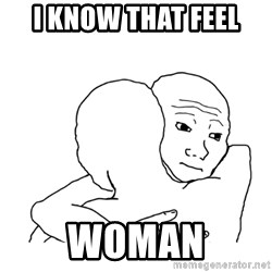 I know that feel bro blank - I know that feel woman