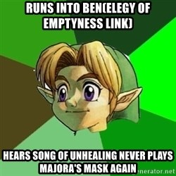Link - runs into ben(elegy of emptyness link) hears song of unhealing never plays majora's mask again