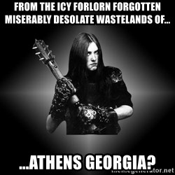 Black Metal - from the icy forlorn forgotten miserably desolate wastelands of... ...Athens Georgia?