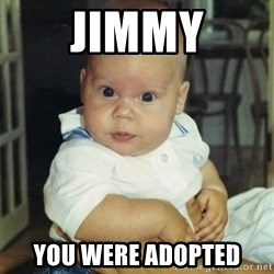 conspiracy baby - JIMMY YOU WERE ADOPTED