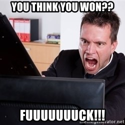 Angry Computer User - you think you won?? fuuuuuuuck!!!