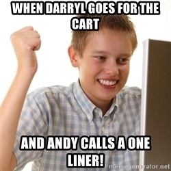 Noob kid - When Darryl goes for the cart and Andy calls a one liner!