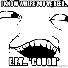 I see what you did there - I know where you've been.. E.F.T... *cough*