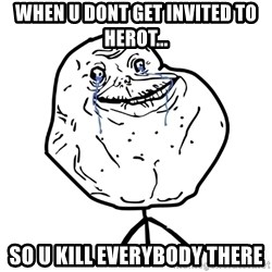 Forever Alone Guy - When u dont get invited to Herot... So u kill Everybody There