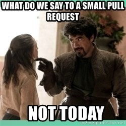 What do we say - What do we say to a small pull request   Not Today