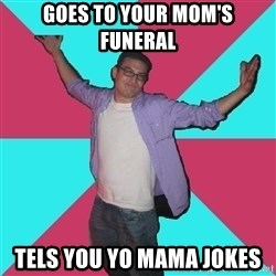 Douchebag Roommate - goes to your mom's funeral tels you yo mama jokes