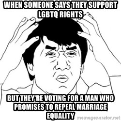 Jackie Chan face - When someone says they support LGBTQ rights But they're voting for a man who promises to repeal marriage equality