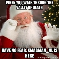 Santa claus - WHEN you walk throug the valley of death Have no fear. Xmasman_NL is here
