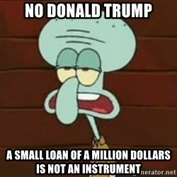 no patrick mayonnaise is not an instrument - No donald trump a small loan of a million dollars is not an instrument
