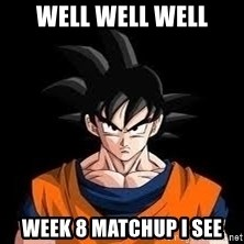 goku - Well well well Week 8 matchup I see