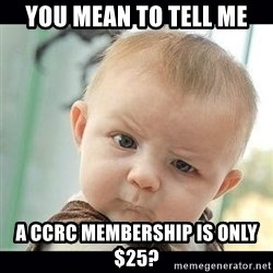 Skeptical Baby Whaa? - YOU MEAN TO TELL ME A CCRC MEMBERSHIP IS ONLY $25?
