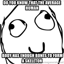 Derp meme - Do you know that the average human  body has enough bones to form a skeleton