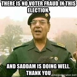 Iraqi Information Minister - There is no voter fraud in this election. And Saddam is doing well. Thank you