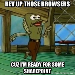 Rev Up Those Fryers - REV UP THOSE BROWSERS CUZ I'M READY FOR SOME SHAREPOINT