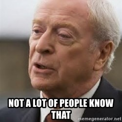 Michael Caine -  Not a lot of people know that
