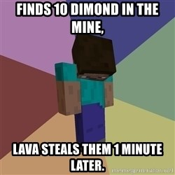 Depressed Minecraft Guy - Finds 10 dimond in the mine, Lava steals them 1 minute later.