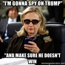 """Hillary Text - """"i'm gonna spy on trump"""" """"and make sure he doesn't win"""