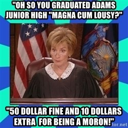 Judge Judy - ''oh so you graduated Adams junior high ''magna cum lousy?'' ''50 dollar fine and 10 dollars extra  for being a moron!''