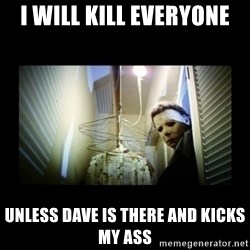 Michael Myers - I will kill everyone Unless Dave is there and kicks my ass