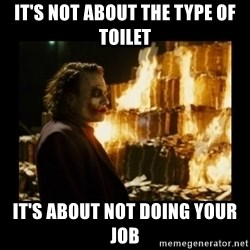 Not about the money joker - It's not about the type of toilet It's about not doing your job