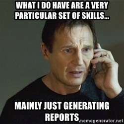 taken meme - What I do have are a very particular set of skills... mainly just generating reports