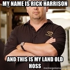 Rick Harrison - MY name is rick harrison and this is my land old hoss