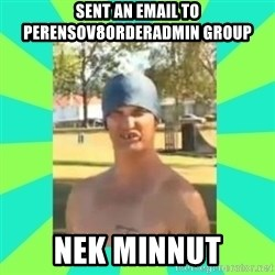 Nek minnit man - Sent an email to PerensoV8OrderAdmin Group Nek Minnut