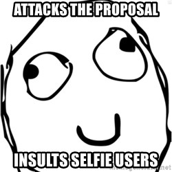 Derp meme - Attacks the proposal Insults selfie users