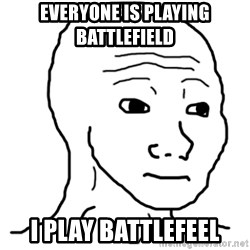 That Feel Guy - everyone is playing battlefield I play battlefeel