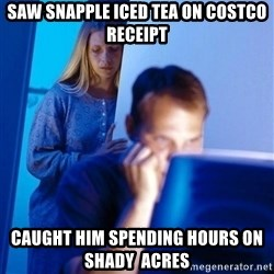Redditors Wife - Saw Snapple iced tea on Costco receipt caught him spending hours on Shady  Acres