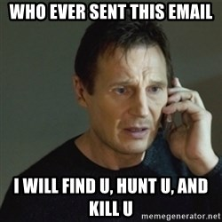taken meme - who ever sent this email i will find u, hunt u, and kill u