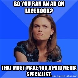 Socially Awkward Brennan - so you ran an ad on facebook? that must make you a paid media specialist.