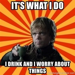 Tyrion Lannister - It's what I do I drink and I worry about things