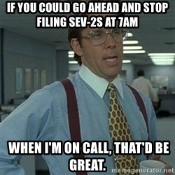 Office Space Boss - If you could go ahead and stop filing Sev-2s at 7am  when I'm on call, That'd be great.