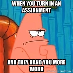 Patrick Wtf? - when you turn in an assignment  and they hand you more work