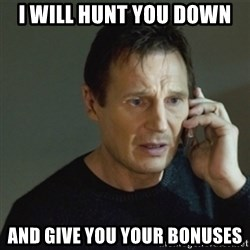 taken meme - I Will Hunt You Down And Give You Your Bonuses