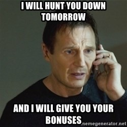 taken meme - I will hunt you down tomorrow And I will give you your bonuses