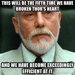 exceedingly efficient - this will be the fifth time we have broken thor's heart and we have become exceedingly efficient at it